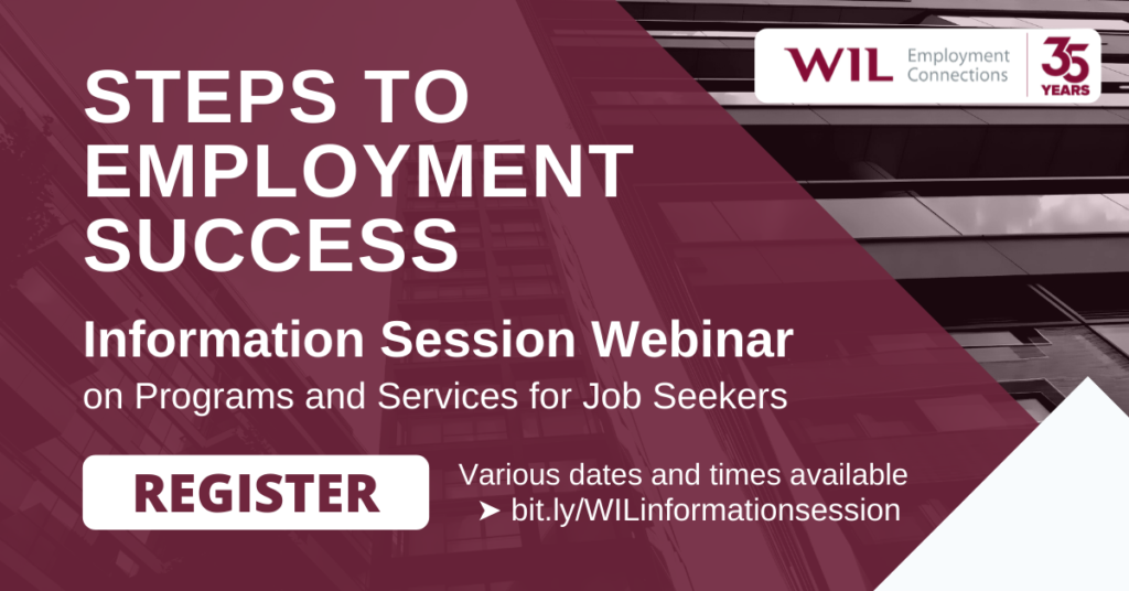 Steps to Employment Success: Information Session Webinar on Programs and Services for Job Seekers. Various dates and times available. Register: https://bit.ly/WILinformationsession
